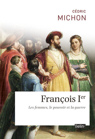 Cédric Michon, François Ier Les femmes, le pouvoir et la guerre