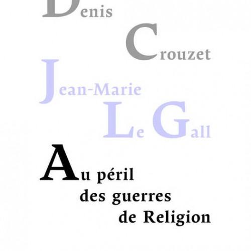 D. Crouzet, J-M Le Gall, Au péril des guerres de religion