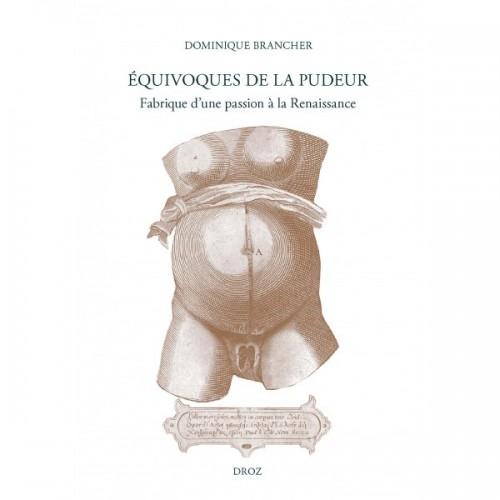 Dominique BRANCHER - Equivoques de la pudeur Fabrique d'une passion à la Renaissance