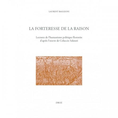 Laurent BAGGIONI, La forteresse de la raison. Lectures de l'humanisme politique florentin, d'après l'œuvre de Coluccio Salutati