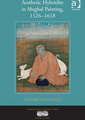 Valerie Gonzalez, Aesthetic Hybridity in Mughal Painting, 1526–1658