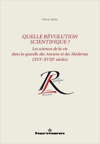 Pascal Duris, Quelle révolution scientifique ? Les sciences de la vie dans la querelle des Anciens et des Modernes (XVIe-XVIIIe siècles)
