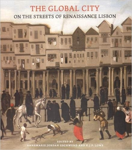 The global city : On the streets of Renaissance Lisbon, Anne-Marie Jordan Gschwend &  K. J. P. Lowe (Sous la direction de)