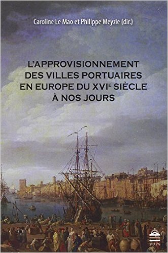 Caroline Le Mao, Philippe Meyzie, L'approvisionnement des villes portuaires en Europe du XVIe siècle à nos jours