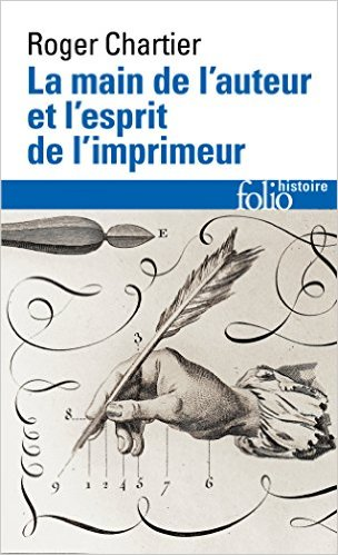 Roger Chartier, La main de l'auteur et l'esprit de l'imprimeur: XVIe-XVIIIe siècle