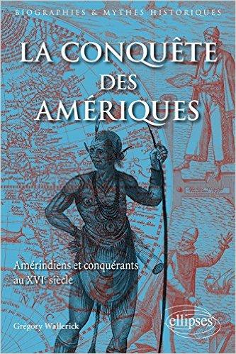 Grégory Wallerick, La Conquête des Amériques Améridiens et Conquérants au XVIe Siècle
