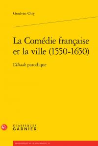 La Comédie française et la ville (1550-1650) - L'Iliade parodique par Goulven Oiry
