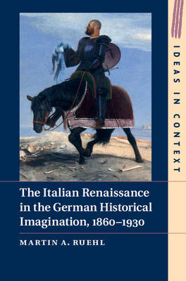 Martin A. Ruehl, The Italian Renaissance in the German Historical Imagination, 1860-1930