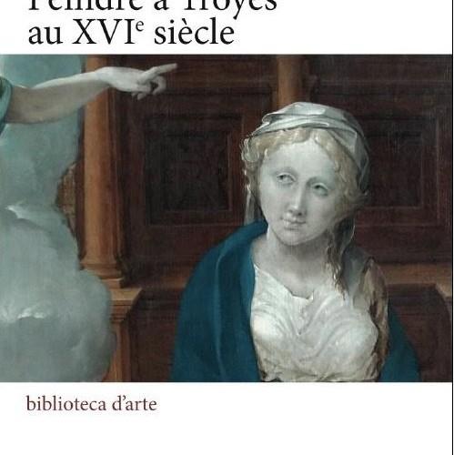 Peindre à Troyes au XVIe siècle (dir. Frédéric Elsig)