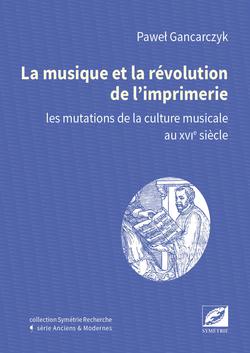 Paweł Gancarczyk - La Musique et la révolution de l'imprimerie  les mutations de la culture musicale au xvie siècle