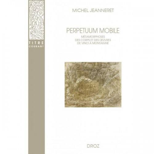 Michel JEANNERET. Perpetuum mobile. Métamorphoses des corps et des œuvres de Vinci à Montaigne