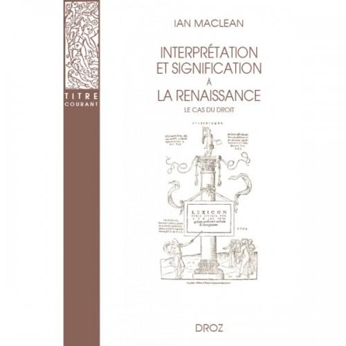 Ian MACLEAN - Interprétation et signification à la Renaissance. Le cas du droit. Traduit par Valérie HAYAERT