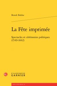 Benoît Bolduc, La Fête imprimée - Spectacles et cérémonies politiques (1549-1662)