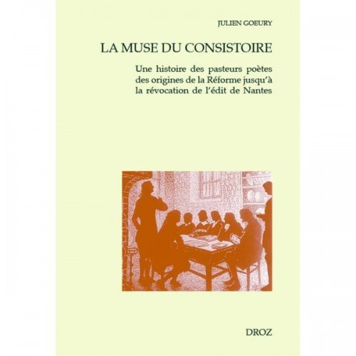 Julien GOEURY - La Muse du consistoire. Une histoire des pasteurs poètes des origines de la Réforme jusqu'à la révocation de l'édit de Nantes