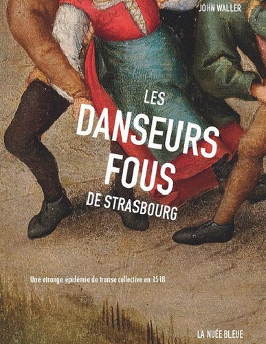 John Waller - LES DANSEURS FOUS DE STRASBOURG. Une épidémie de transe collective en 1518