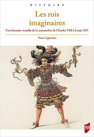 Yann Lignereux, Les rois imaginaires. Une histoire visuelle de la monarchie de Charles VIII à Louis XIV