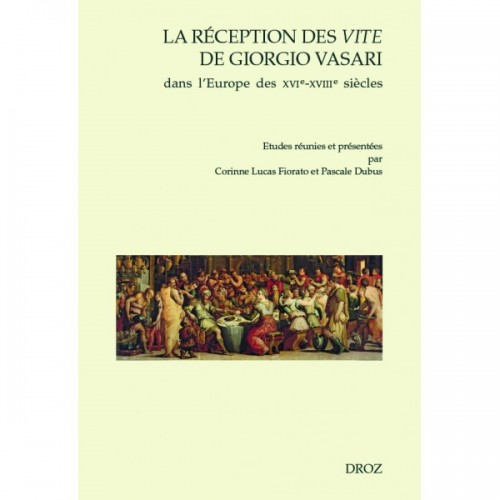 C. Lucas Fiorato et P. Dubus (dir.), La Réception des Vite de Giorgio Vasari dans l'Europe des XVIe-XVIIIe s.