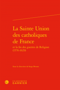 La Sainte Union des catholiques de France et la fin des guerres de Religion (1585-1629)