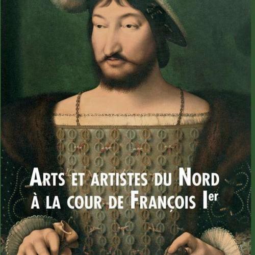 Laure Fagnart, Isabelle Lecocq, Arts et artistes du Nord à la cour de François Ier