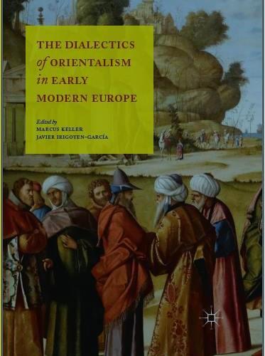 The Dialectics of Orientalism in Early Modern Europe ; Keller, Marcus, Irigoyen-García, Javier (Eds.)