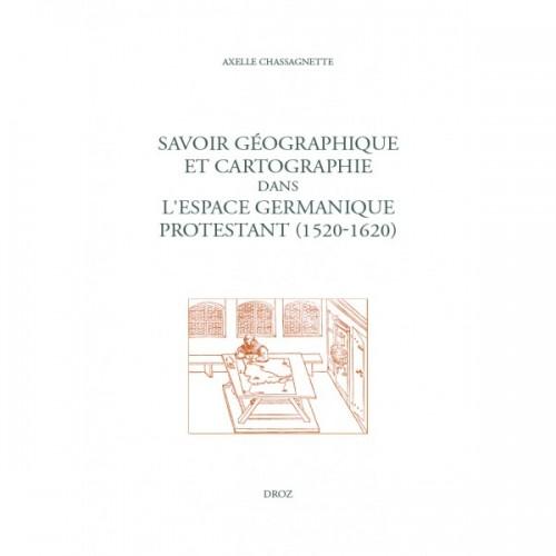 Axelle Chassagnette, Savoir géographique et cartographie dans l'espace germanique protestant (1520-1620)