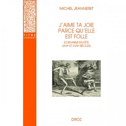 Michel JEANNERET J'aime ta joie parce qu'elle est folle Ecrivains en fête (XVIe et XVIIe siècles)
