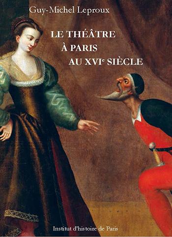 Guy-Michel Leproux, Le théâtre à Paris au XVIe siècle
