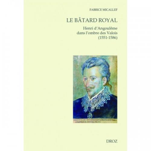 Le bâtard royal Henri d'Angoulême dans l'ombre des Valois (1551-1586), Fabrice Micallef