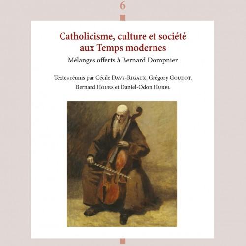 Catholicisme, culture et société aux Temps modernes  Mélanges offerts à Bernard Dompnier