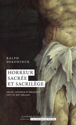 Ralph Deconinck - Horreur sacrée et sacrilège  Image, violence et religion (XVIe et XXIe siècles)