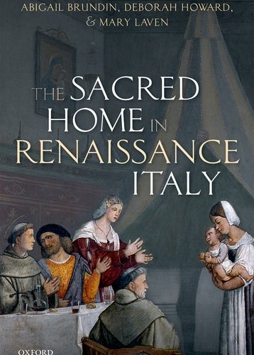 Abigail Brundin, Deborah Howard, and Mary Laven - The Sacred Home in Renaissance Italy