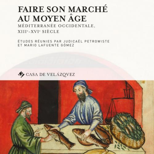 « Faire son marché au Moyen Âge Méditerranée occidentale, XIIIe-XVIe siècle », éd. Judicaël Petrowiste, Mario Lafuente Gómez