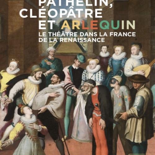 Pathelin, Cléopâtre, Arlequin. Le théâtre dans la France de la Renaissance. Catalogue