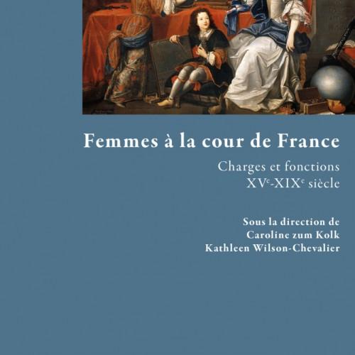 Femmes à la cour de France. Charges et fonctions (XVe - XIXe siècle)