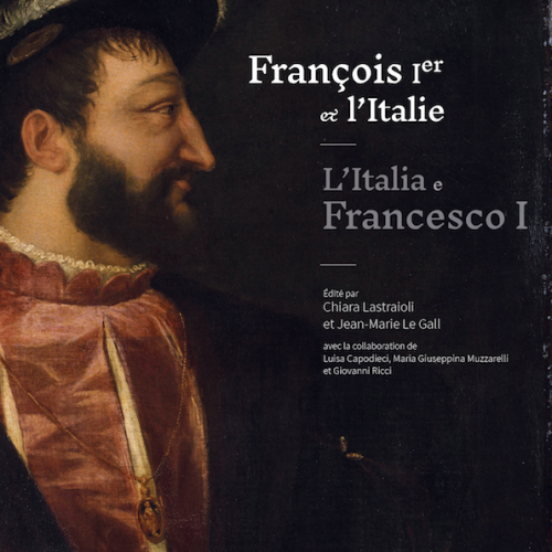 François Ier et l'Italie / L'Italia e Francesco I, Chiara Lestraioli, Jean-Marie Le Gall (ed.)