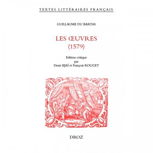 Guillaume Du BARTAS Les Œuvres (1579) Édité par Denis BJAÏ, François ROUGET
