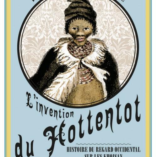 L'invention du Hottentot. Histoire du regard occidental sur les Khoisan (XVe-XIXesiècle)
