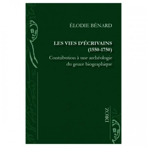 Elodie BÉNARD Les vies d'écrivains (1550-1750) Contribution à une archéologie du genre biographique