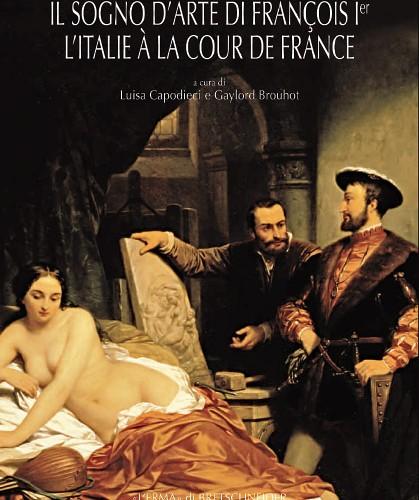 Sogno D'arte di François Ier (Il). L'Italie à la cour de France.