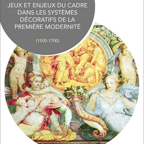 Nicolas Cordon, Édouard Degans, Elli Doulkaridou-Ramantani et Caroline Heering (dir.), Jeux et enjeux du cadre dans les systèmes décoratifs de la première modernité