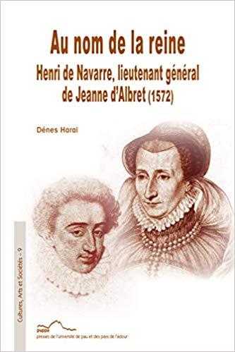 Dénes Harai, Au nom de la reine : Henri de Navarre, lieutenant général de Jeanne d'Albret (1572)