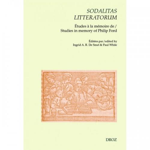 Sodalitas litteratorum: le compagnonnage littéraire néo-latin et français à la Renaissance Études à la mémoire de Philip Ford
