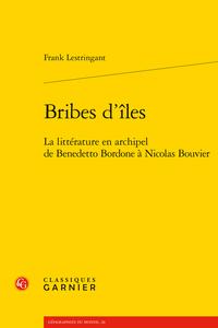 Frank Lestringant -  Bribes d'îles. La littérature en archipel de Benedetto Bordone à Nicolas Bouvier