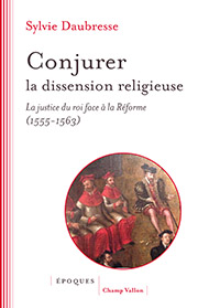 Sylvie Daubresse - Conjurer la dissension religieuse.  La justice du roi face à la Réforme (1555-1563)