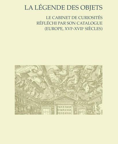 La Légende des objets, Le cabinet de curiosités réfléchi par son catalogue (Europe, XVIe-XVIIe siècles) - Myriam MARRACHE-GOURAUD