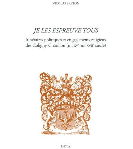 Je les espreuve tous, Itinéraires politiques et engagements religieux des Coligny-Châtillon (mi XVe - mi XVIIe siècle), Nicolas Breton