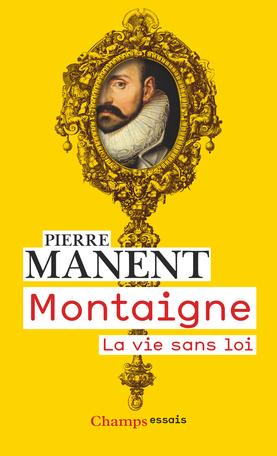 Réédition : Pierre Manent, Montaigne. La vie sans loi