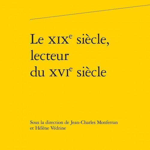 Le XIXe siècle, lecteur du XVIe siècle - Jean-Charles MONFERRAN et Hélène VEDRINE (dir.)