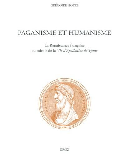 Grégoire Holtz - Paganisme et humanisme. La Renaissance française au miroir de la Vie d'Apollonius de Tyane