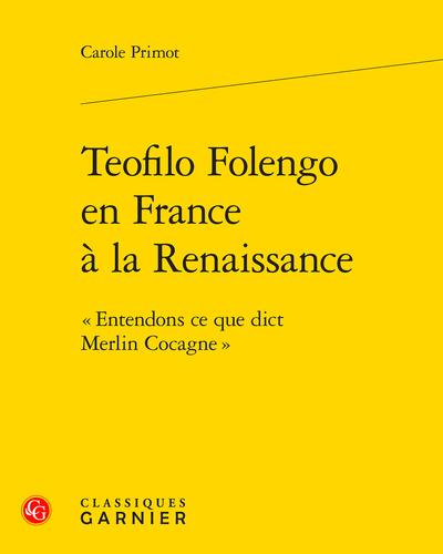Teofilo Folengo en France à la Renaissance. « Entendons ce que dict Merlin Cocagne »